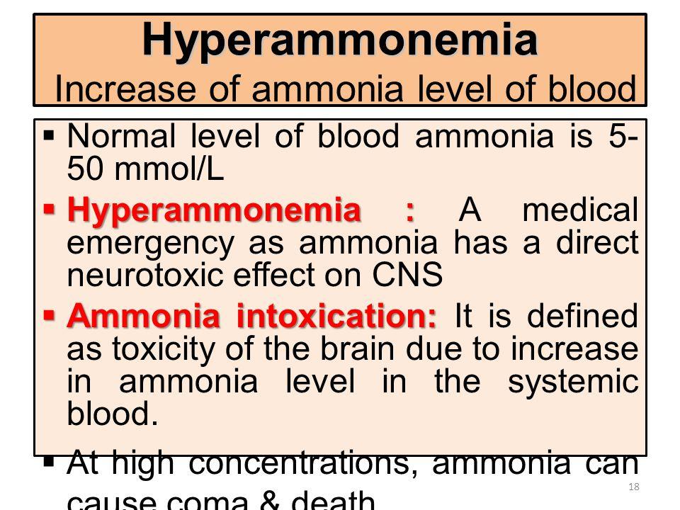 Hyperammonemia Hyperammonemia Increase of ammonia level of blood  Normal level of blood ammonia is 5- 50 mmol/L  Hyperammonemia :  Hyperammonemia :