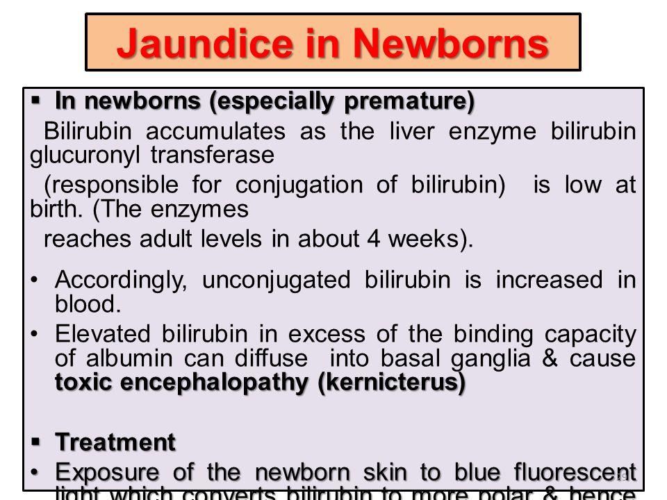 Jaundice in Newborns  In newborns (especially premature) Bilirubin accumulates as the liver enzyme bilirubin glucuronyl transferase (responsible for