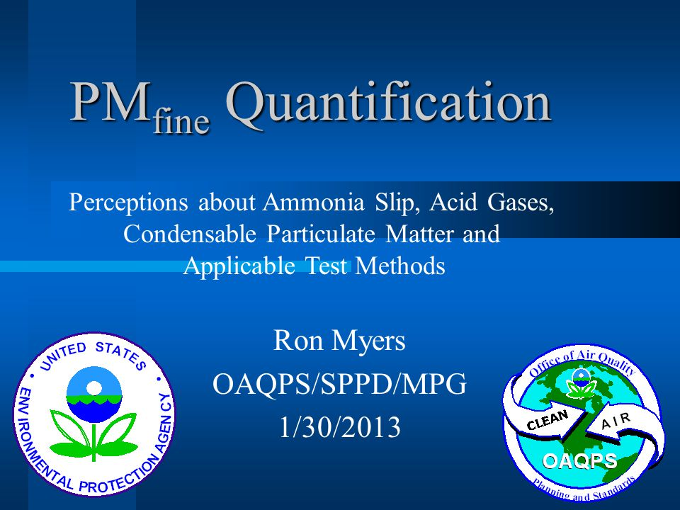 PM fine Quantification Ron Myers OAQPS/SPPD/MPG 1/30/2013 Perceptions about Ammonia Slip, Acid Gases, Condensable Particulate Matter and Applicable Te
