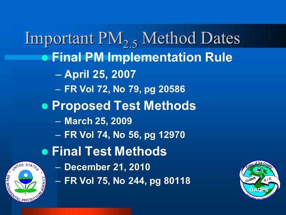 Important PM 2.5 Method Dates Final PM Implementation Rule –April 25, 2007 –FR Vol 72, No 79, pg 20586 Proposed Test Methods –March 25, 2009 –FR Vol 7