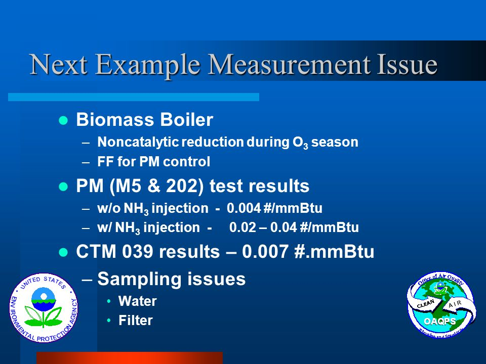 Next Example Measurement Issue Biomass Boiler –Noncatalytic reduction during O 3 season –FF for PM control PM (M5 & 202) test results –w/o NH 3 injection - 0.004 #/mmBtu –w/ NH 3 injection - 0.02 – 0.04 #/mmBtu CTM 039 results – 0.007 #.mmBtu –Sampling issues Water Filter