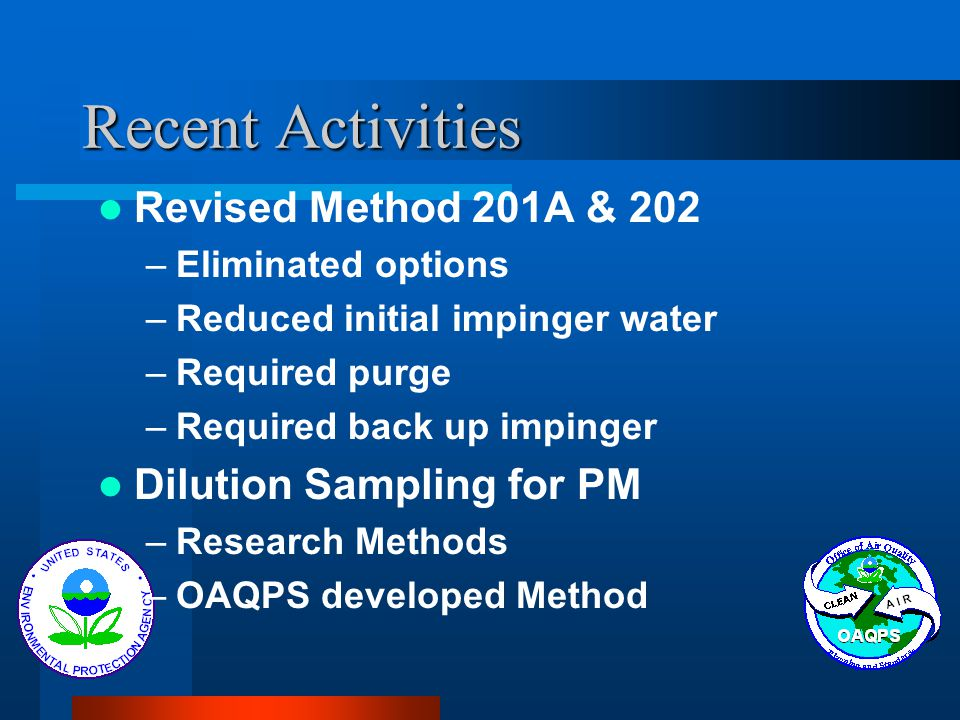 Recent Activities Revised Method 201A & 202 –Eliminated options –Reduced initial impinger water –Required purge –Required back up impinger Dilution Sampling for PM –Research Methods –OAQPS developed Method