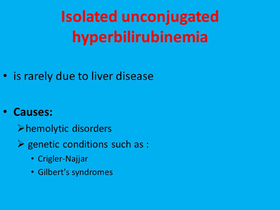 Isolated unconjugated hyperbilirubinemia is rarely due to liver disease Causes:  hemolytic disorders  genetic conditions such as : Crigler-Najjar Gilbert s syndromes