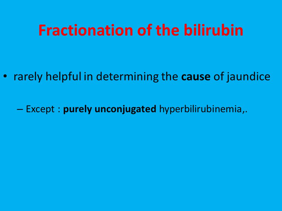 Fractionation of the bilirubin rarely helpful in determining the cause of jaundice – Except : purely unconjugated hyperbilirubinemia,.