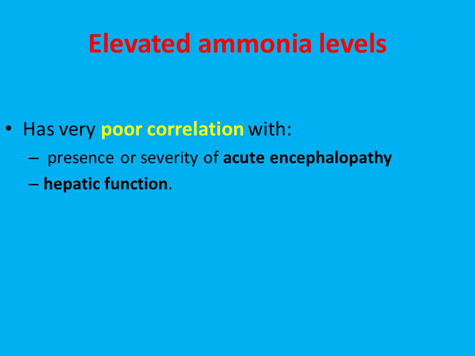Elevated ammonia levels Has very poor correlation with: – presence or severity of acute encephalopathy – hepatic function.