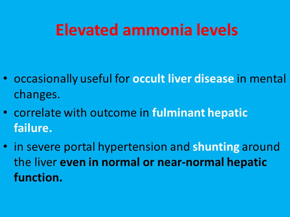Elevated ammonia levels occasionally useful for occult liver disease in mental changes. correlate with outcome in fulminant hepatic failure. in severe