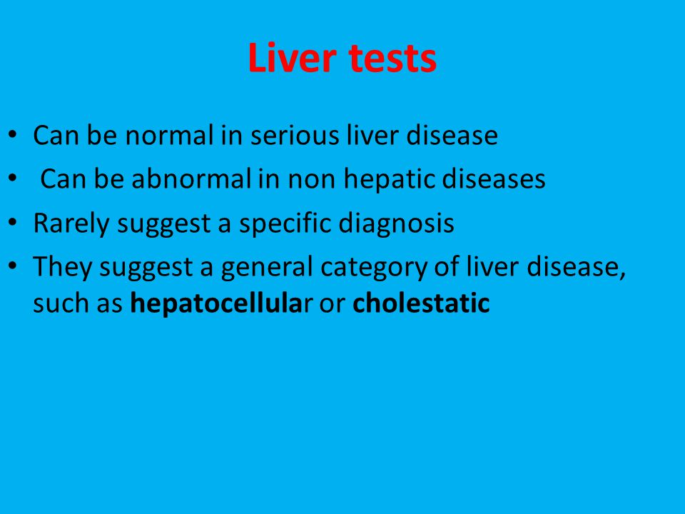 Liver tests Can be normal in serious liver disease Can be abnormal in non hepatic diseases Rarely suggest a specific diagnosis They suggest a general category of liver disease, such as hepatocellular or cholestatic