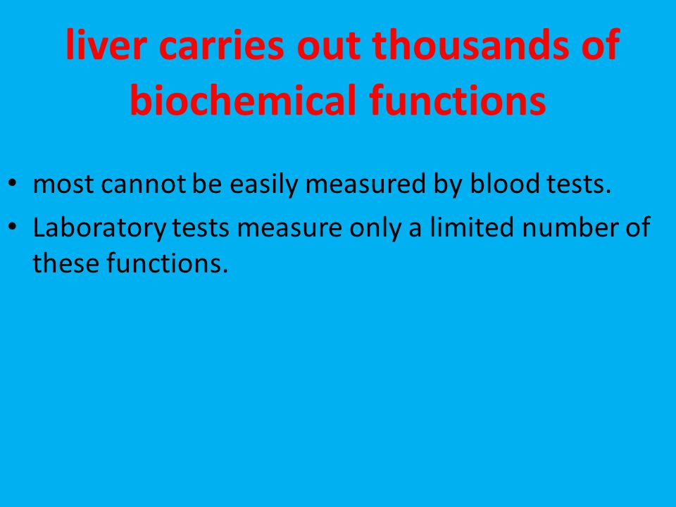 liver carries out thousands of biochemical functions most cannot be easily measured by blood tests. Laboratory tests measure only a limited number of