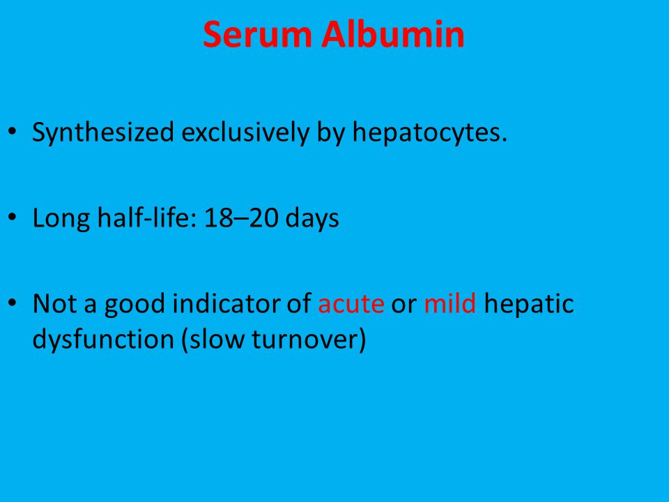 Serum Albumin Synthesized exclusively by hepatocytes. Long half-life: 18–20 days Not a good indicator of acute or mild hepatic dysfunction (slow turno