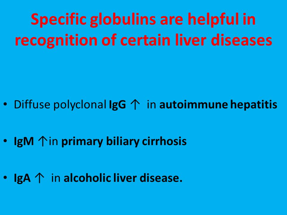 Specific globulins are helpful in recognition of certain liver diseases Diffuse polyclonal IgG ↑ in autoimmune hepatitis IgM ↑in primary biliary cirrhosis IgA ↑ in alcoholic liver disease.