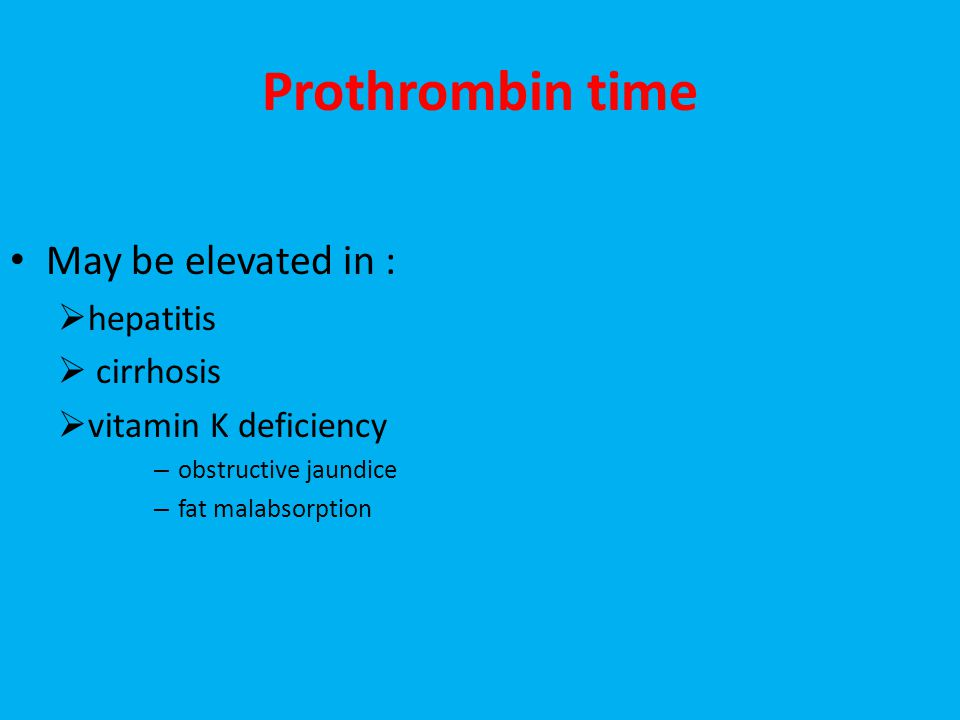 Prothrombin time May be elevated in :  hepatitis  cirrhosis  vitamin K deficiency – obstructive jaundice – fat malabsorption