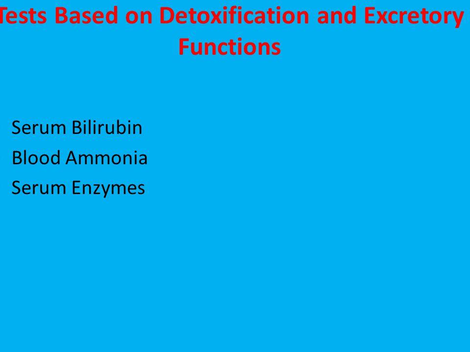 Tests Based on Detoxification and Excretory Functions Serum Bilirubin Blood Ammonia Serum Enzymes
