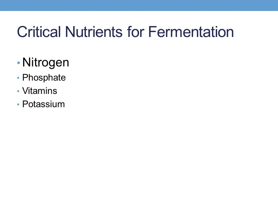 Critical Nutrients for Fermentation Nitrogen Phosphate Vitamins Potassium