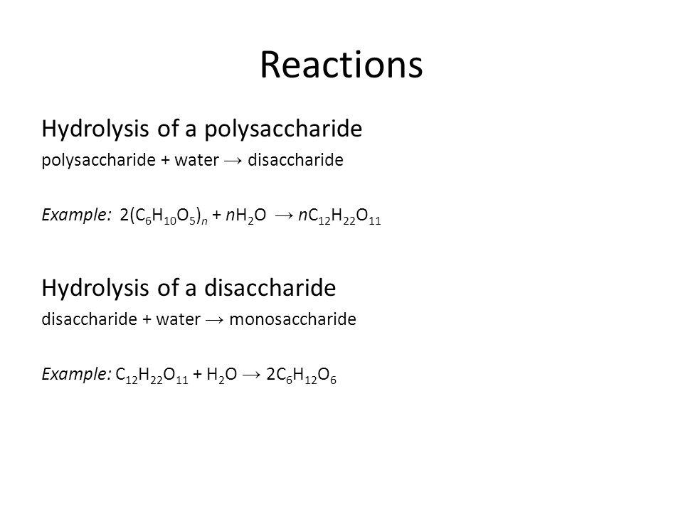 Hydrolysis of a polysaccharide polysaccharide + water → disaccharide Example: 2(C 6 H 10 O 5 ) n + nH 2 O → nC 12 H 22 O 11 Hydrolysis of a disaccharide disaccharide + water → monosaccharide Example: C 12 H 22 O 11 + H 2 O → 2C 6 H 12 O 6