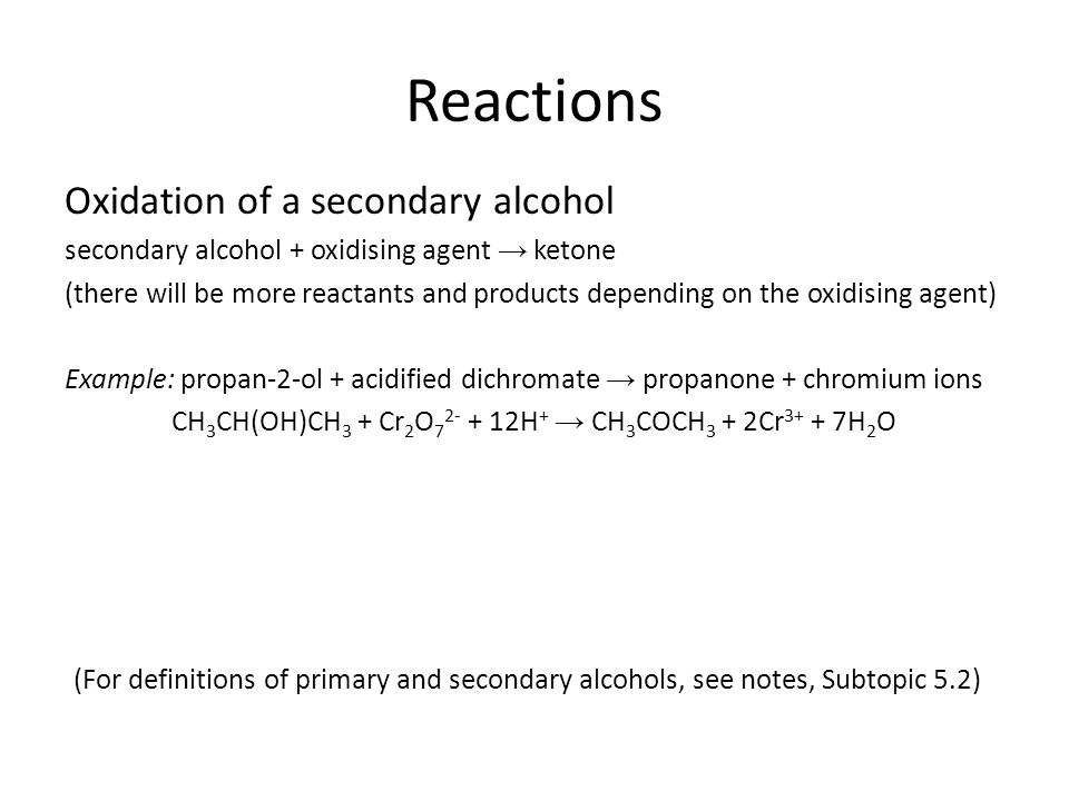 Reactions Oxidation of a secondary alcohol secondary alcohol + oxidising agent → ketone (there will be more reactants and products depending on the oxidising agent) Example: propan-2-ol + acidified dichromate → propanone + chromium ions CH 3 CH(OH)CH 3 + Cr 2 O 7 2- + 12H + → CH 3 COCH 3 + 2Cr 3+ + 7H 2 O (For definitions of primary and secondary alcohols, see notes, Subtopic 5.2)