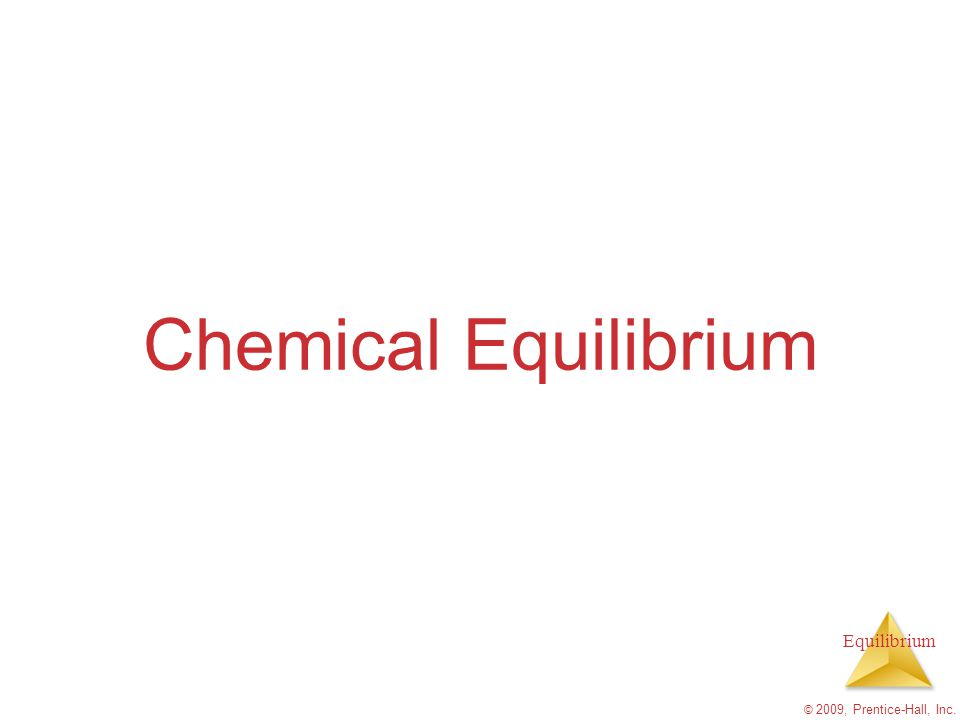 Equilibrium Calculating the values of K [NH 3 ]= 3.1 x 10- 2 M, [N 2 ]= 8.5 x 10 -1 M [H 2 ]= 3.1 x 10 -3 M Calculate the value of K at 127 C for this reaction © 2009, Prentice-Hall, Inc.