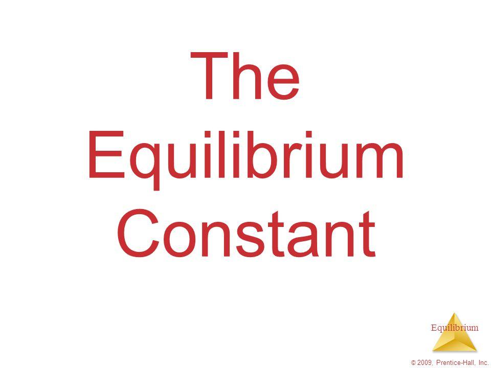 Equilibrium © 2009, Prentice-Hall, Inc. The Equilibrium Constant