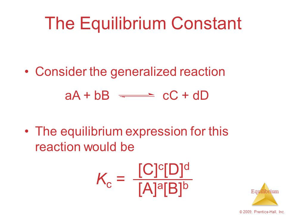 Equilibrium © 2009, Prentice-Hall, Inc. The Equilibrium Constant Consider the generalized reaction The equilibrium expression for this reaction would
