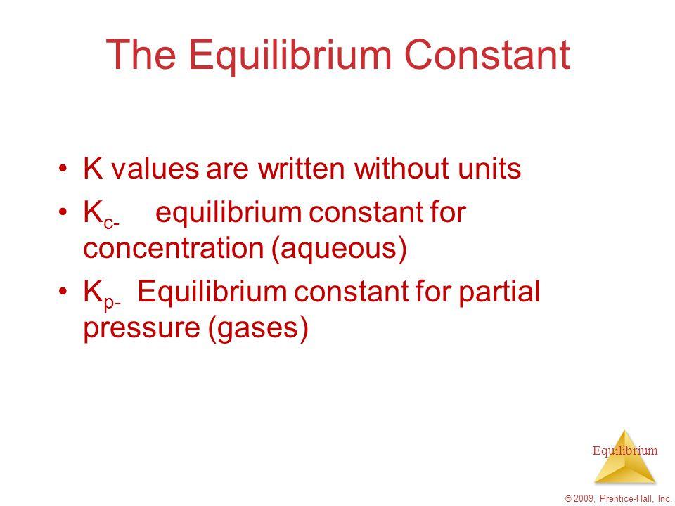 Equilibrium The Equilibrium Constant K values are written without units K c- equilibrium constant for concentration (aqueous) K p- Equilibrium constan