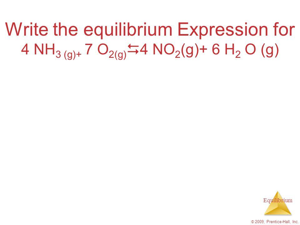 Equilibrium Write the equilibrium Expression for 4 NH 3 (g)+ 7 O 2(g)  4 NO 2 (g)+ 6 H 2 O (g) © 2009, Prentice-Hall, Inc.