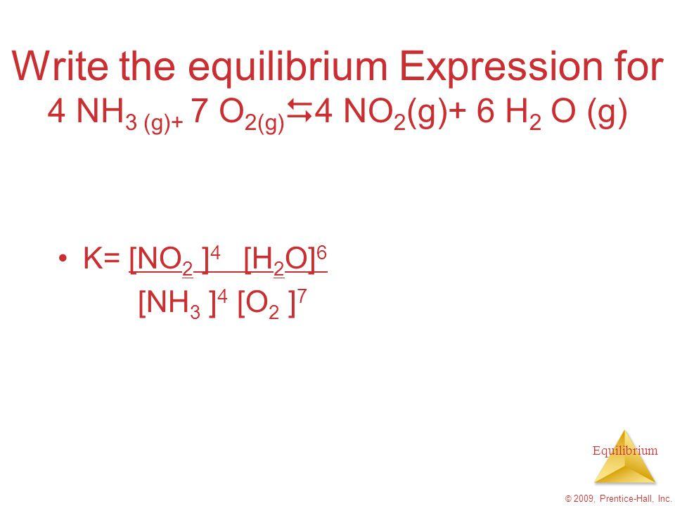 Equilibrium Write the equilibrium Expression for 4 NH 3 (g)+ 7 O 2(g)  4 NO 2 (g)+ 6 H 2 O (g) K= [NO 2 ] 4 [H 2 O] 6 [NH 3 ] 4 [O 2 ] 7 © 2009, Pren