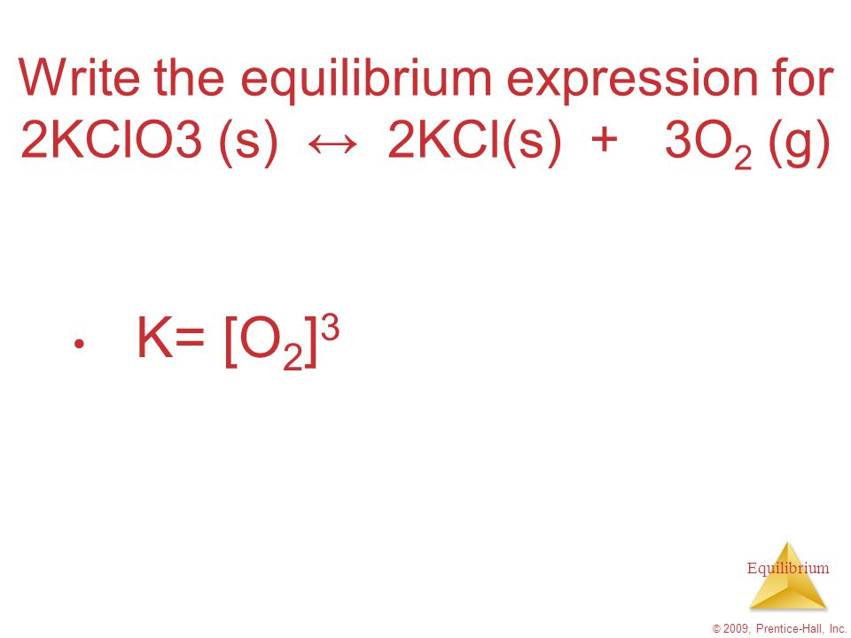 Equilibrium Write the equilibrium expression for 2KClO3 (s) ↔ 2KCl(s) + 3O 2 (g) K= [O 2 ] 3 © 2009, Prentice-Hall, Inc.