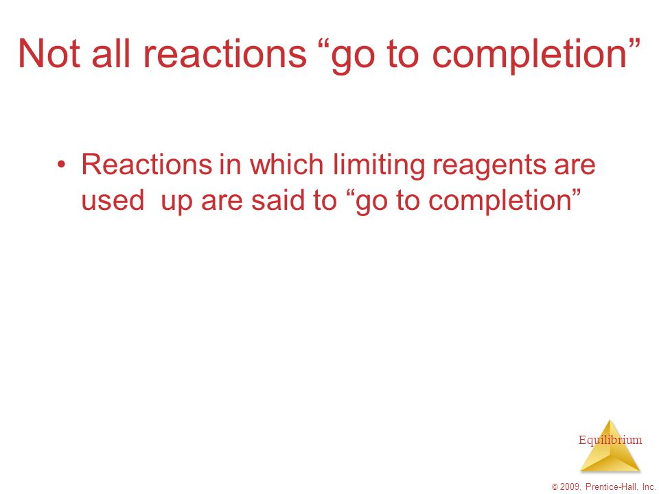 """Equilibrium Not all reactions """"go to completion"""" © 2009, Prentice-Hall, Inc. Reactions in which limiting reagents are used up are said to """"go to compl"""