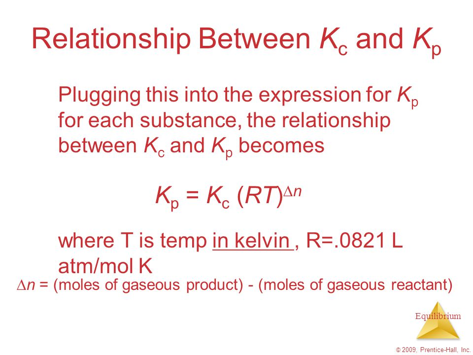 Equilibrium © 2009, Prentice-Hall, Inc. Relationship Between K c and K p Plugging this into the expression for K p for each substance, the relationshi