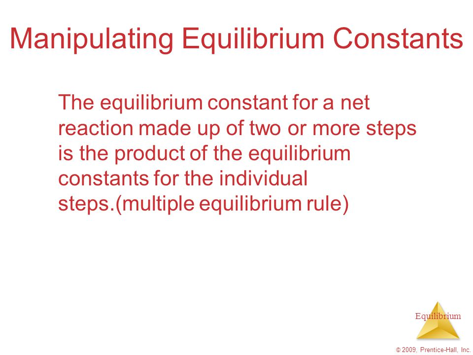 Equilibrium © 2009, Prentice-Hall, Inc. Manipulating Equilibrium Constants The equilibrium constant for a net reaction made up of two or more steps is