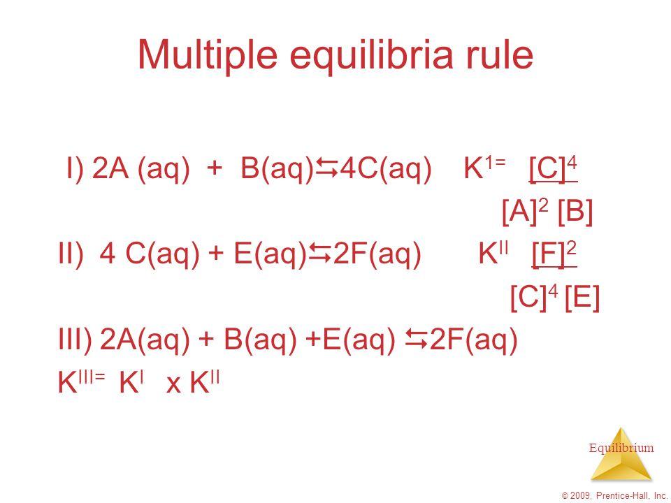 Equilibrium Multiple equilibria rule I) 2A (aq) + B(aq)  4C(aq) K 1= [C] 4 [A] 2 [B] II) 4 C(aq) + E(aq)  2F(aq) K II [F] 2 [C] 4 [E] III) 2A(aq) +