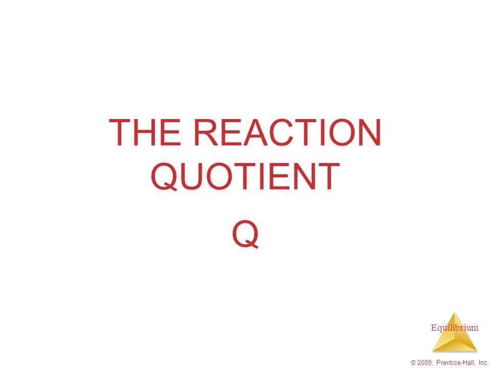 Equilibrium THE REACTION QUOTIENT Q © 2009, Prentice-Hall, Inc.