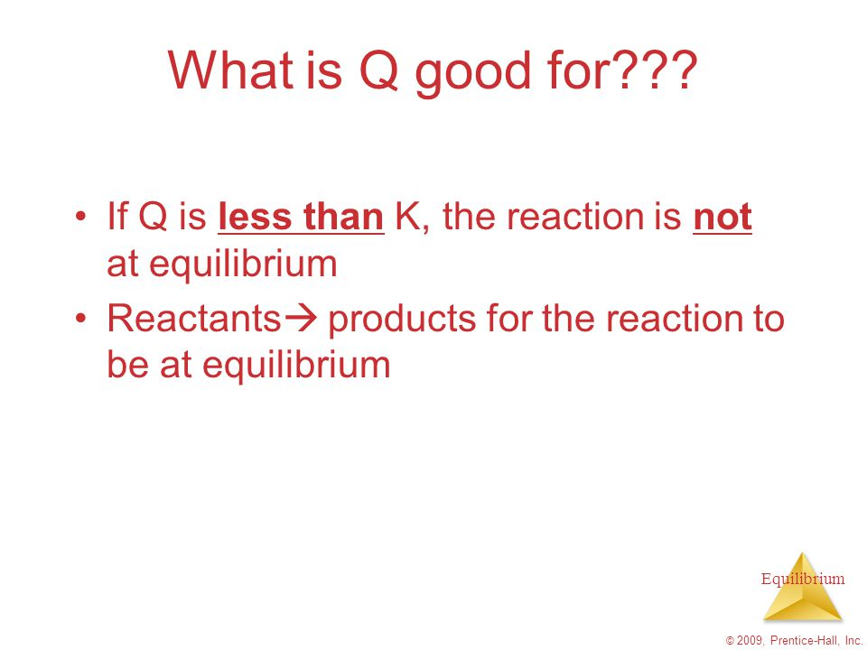 Equilibrium What is Q good for??? If Q is less than K, the reaction is not at equilibrium Reactants  products for the reaction to be at equilibrium ©
