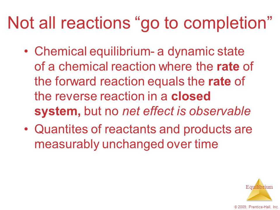 Equilibrium Things that Stress a System Adding or removing a reactant or product Increasing or decreasing the pressure or volume in systems with gaseous reactants/products (sometimes) Increasing or decreasing the temperature (which will change K) © 2009, Prentice-Hall, Inc.