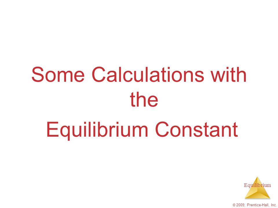 Equilibrium Some Calculations with the Equilibrium Constant © 2009, Prentice-Hall, Inc.