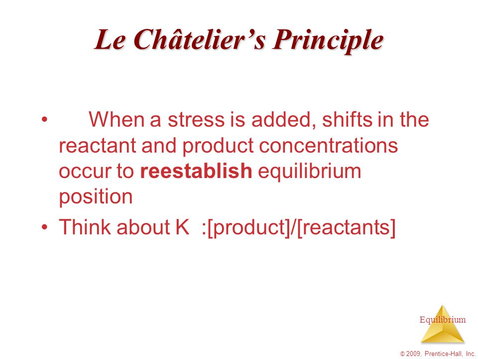 Equilibrium © 2009, Prentice-Hall, Inc. Le Châtelier's Principle When a stress is added, shifts in the reactant and product concentrations occur to re