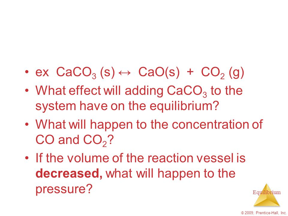 Equilibrium ex CaCO 3 (s) ↔ CaO(s) + CO 2 (g) What effect will adding CaCO 3 to the system have on the equilibrium? What will happen to the concentrat