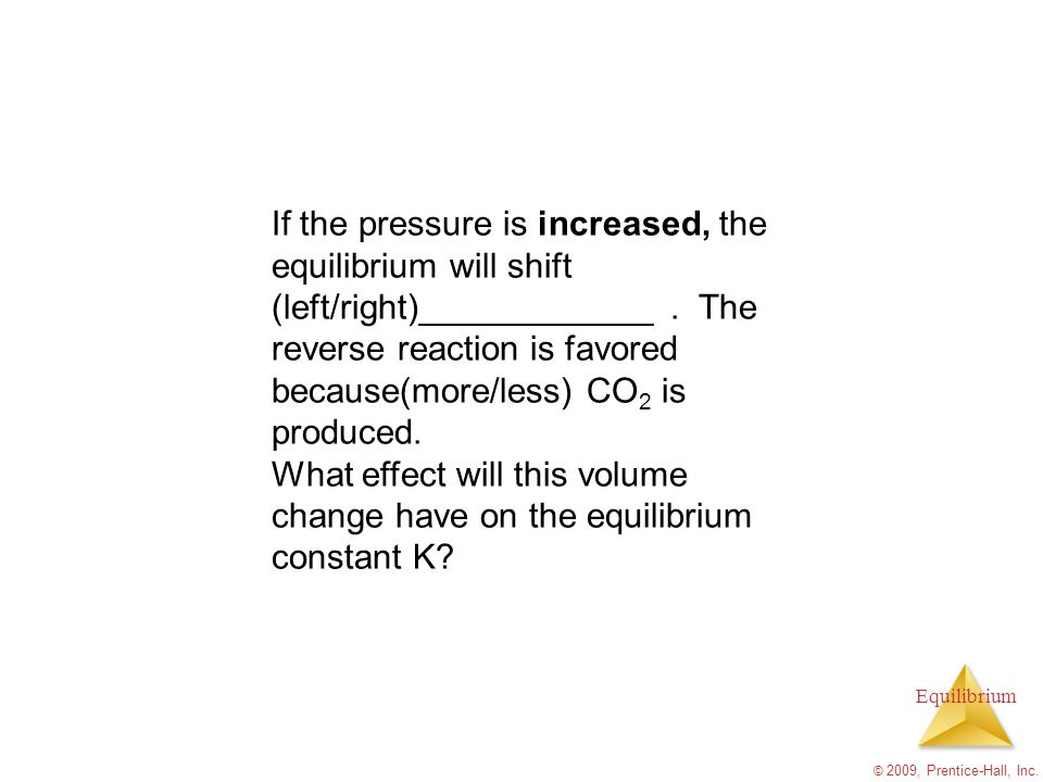 Equilibrium © 2009, Prentice-Hall, Inc. If the pressure is increased, the equilibrium will shift (left/right)____________. The reverse reaction is fav