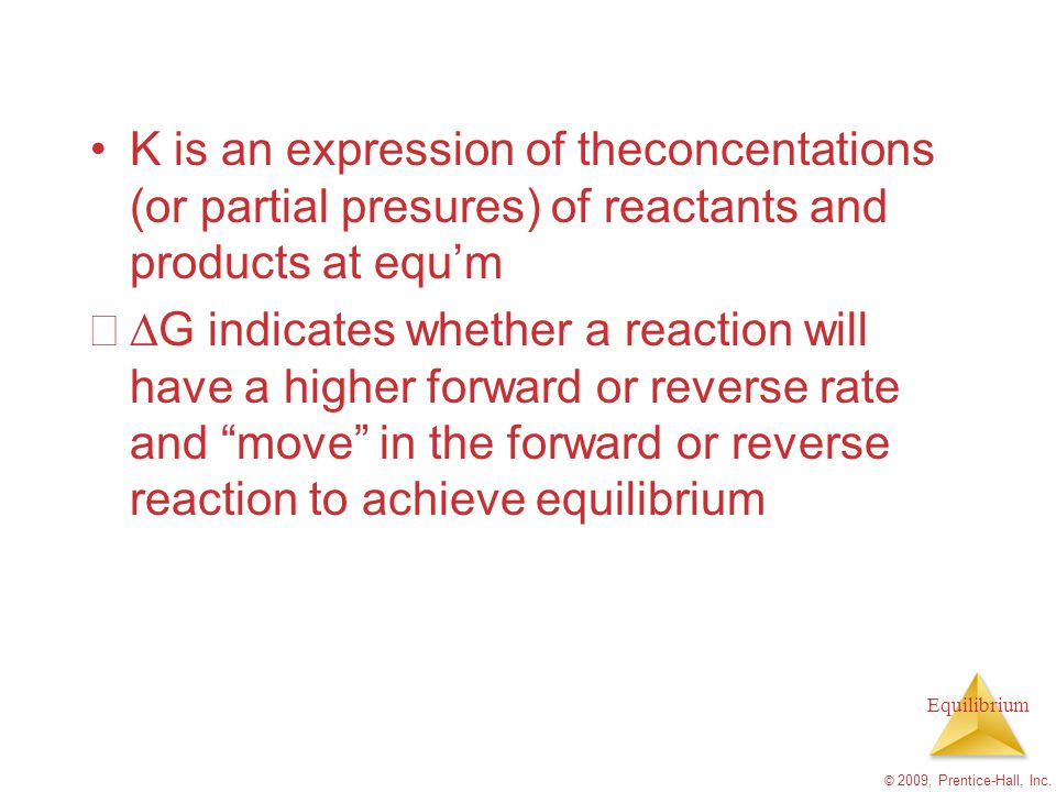 Equilibrium K is an expression of theconcentations (or partial presures) of reactants and products at equ'm  G indicates whether a reaction will hav