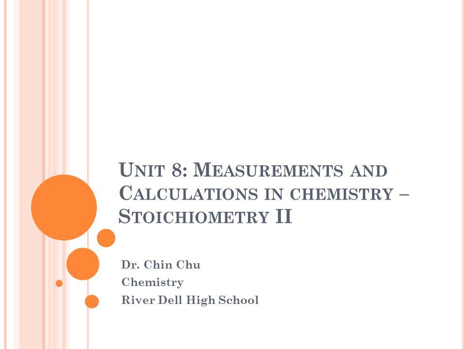 U NIT 8: M EASUREMENTS AND C ALCULATIONS IN CHEMISTRY – S TOICHIOMETRY II Dr.