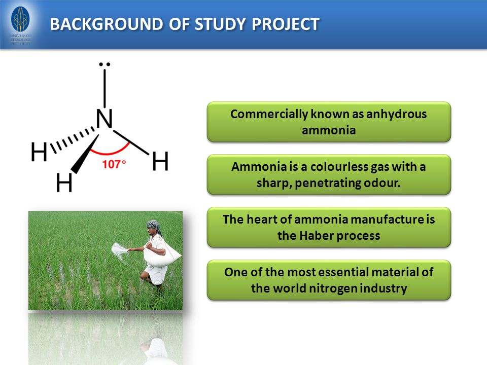 BACKGROUND OF STUDY PROJECT Commercially known as anhydrous ammonia Ammonia is a colourless gas with a sharp, penetrating odour.