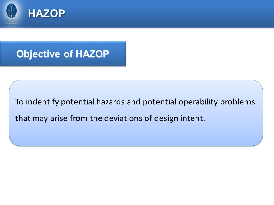 HAZOP Objective of HAZOP To indentify potential hazards and potential operability problems that may arise from the deviations of design intent.