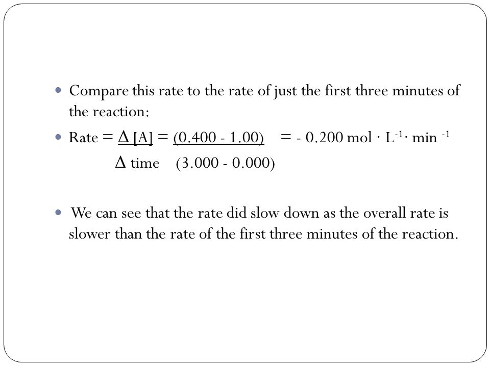 Compare this rate to the rate of just the first three minutes of the reaction: Rate = Δ [A] = (0.400 - 1.00) = - 0.200 mol · L -1 · min -1 Δ time (3.000 - 0.000) We can see that the rate did slow down as the overall rate is slower than the rate of the first three minutes of the reaction.
