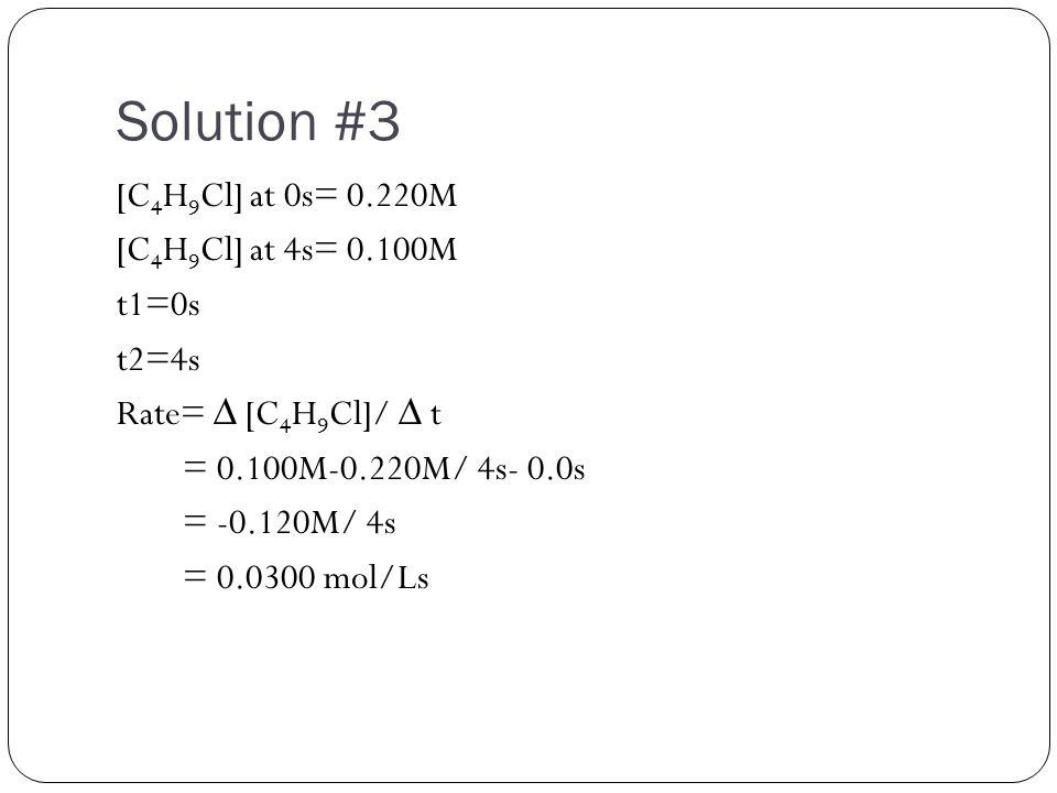 Solution #3 [C 4 H 9 Cl] at 0s= 0.220M [C 4 H 9 Cl] at 4s= 0.100M t1=0s t2=4s Rate= ∆ [C 4 H 9 Cl]/ ∆ t = 0.100M-0.220M/ 4s- 0.0s = -0.120M/ 4s = 0.0300 mol/Ls