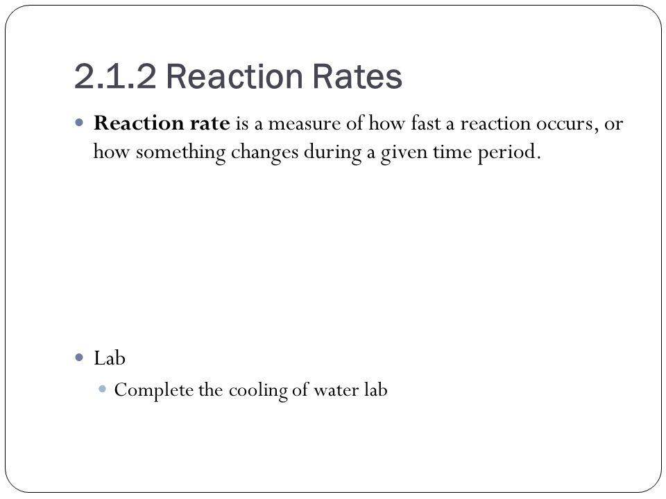 2.1.2 Reaction Rates Reaction rate is a measure of how fast a reaction occurs, or how something changes during a given time period.