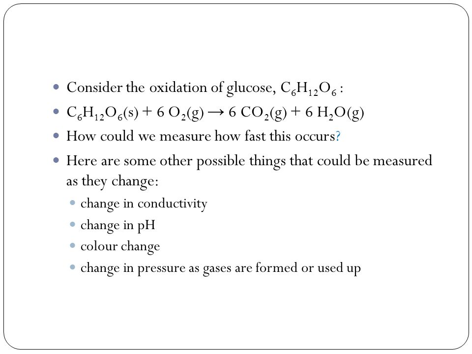 Consider the oxidation of glucose, C 6 H 12 O 6 : C 6 H 12 O 6 (s) + 6 O 2 (g) → 6 CO 2 (g) + 6 H 2 O(g) How could we measure how fast this occurs.