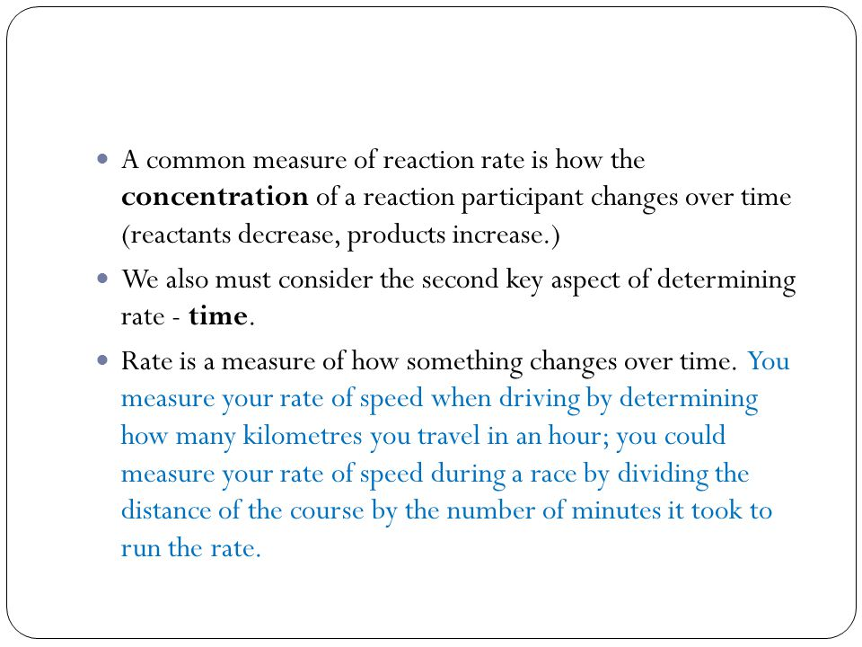 A common measure of reaction rate is how the concentration of a reaction participant changes over time (reactants decrease, products increase.) We also must consider the second key aspect of determining rate - time.