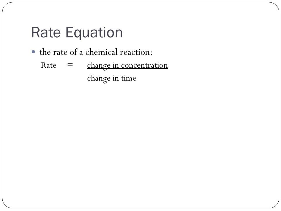 Rate Equation the rate of a chemical reaction: Rate =change in concentration change in time