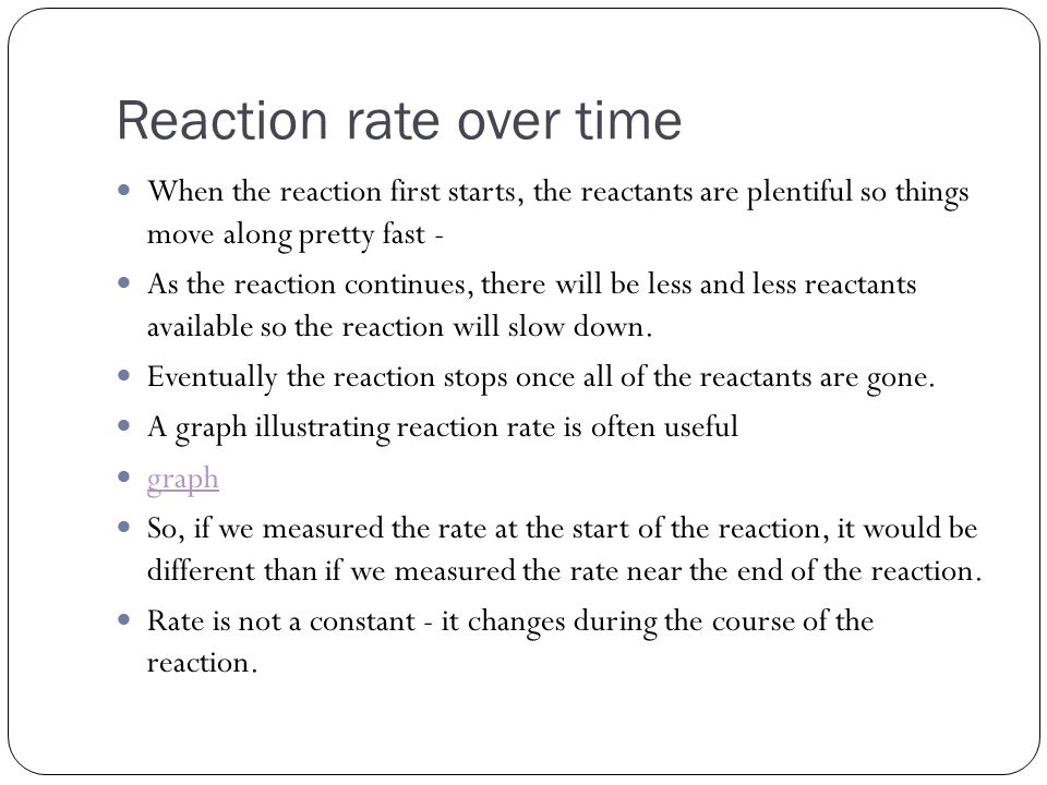 Reaction rate over time When the reaction first starts, the reactants are plentiful so things move along pretty fast - As the reaction continues, there will be less and less reactants available so the reaction will slow down.