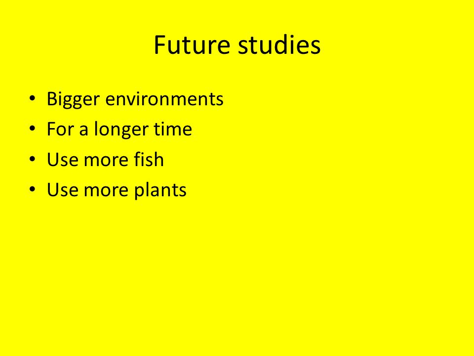 Future studies Bigger environments For a longer time Use more fish Use more plants