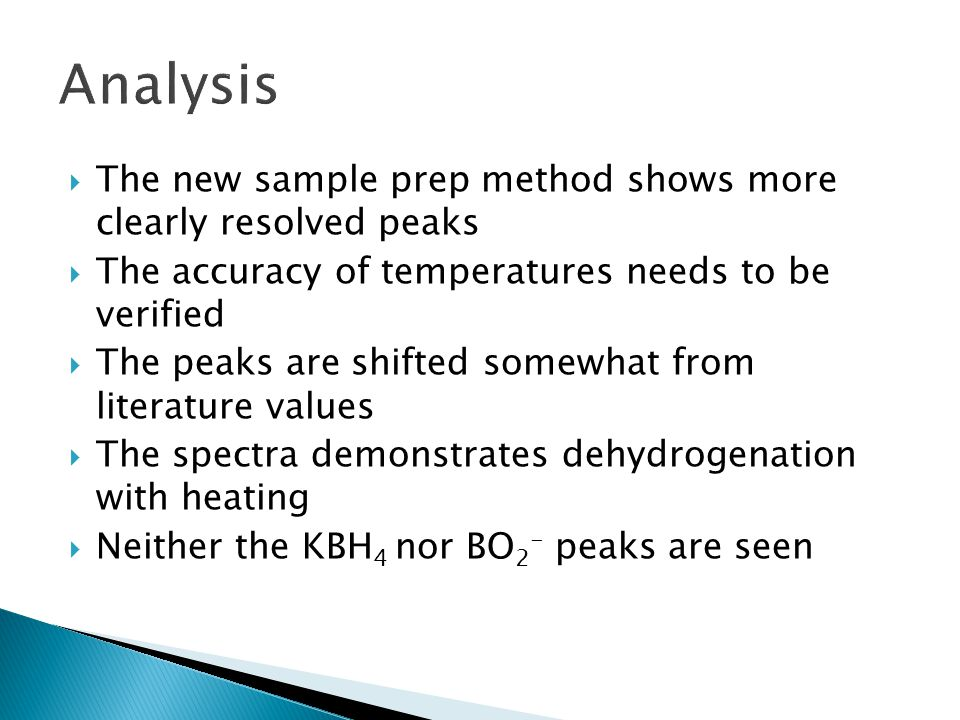 The new sample prep method shows more clearly resolved peaks  The accuracy of temperatures needs to be verified  The peaks are shifted somewhat from literature values  The spectra demonstrates dehydrogenation with heating  Neither the KBH 4 nor BO 2 - peaks are seen